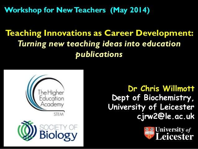 Dr Chris Willmott Dept of Biochemistry, University of Leicester cjrw2@le.ac.uk Teaching Innovations as Career Development:...