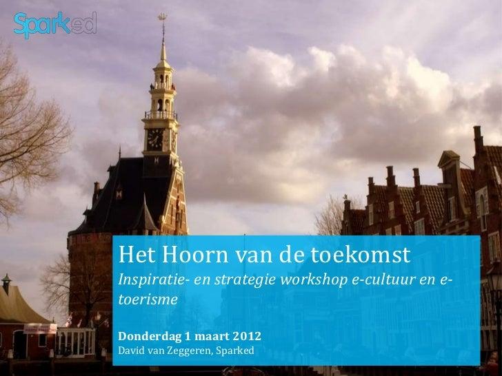 Het Hoorn van de toekomstInspiratie- en strategie workshop e-cultuur en e-toerismeDonderdag 1 maart 2012David van Zeggeren...