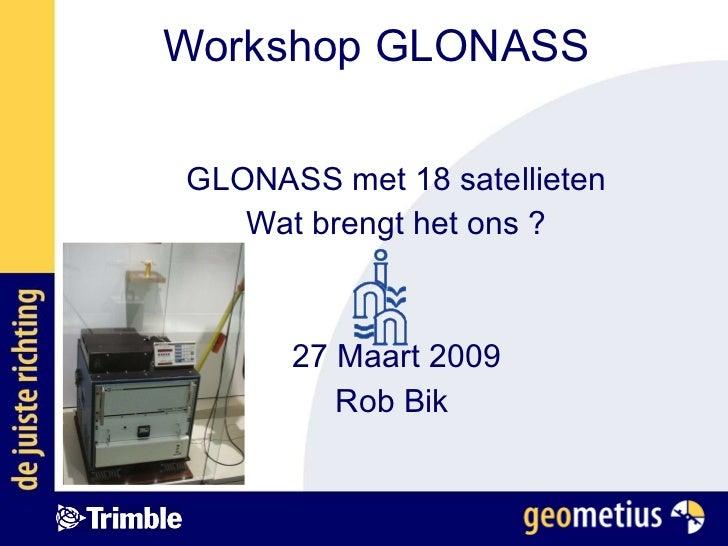 Workshop GLONASS GLONASS met 18 satellieten Wat brengt het ons ? 27 Maart 2009 Rob Bik