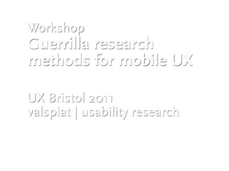 WorkshopGuerrilla researchmethods for mobile UXUX Bristol 2011valsplat | usability researchDenise Pires & Stijn Nieuwendij...
