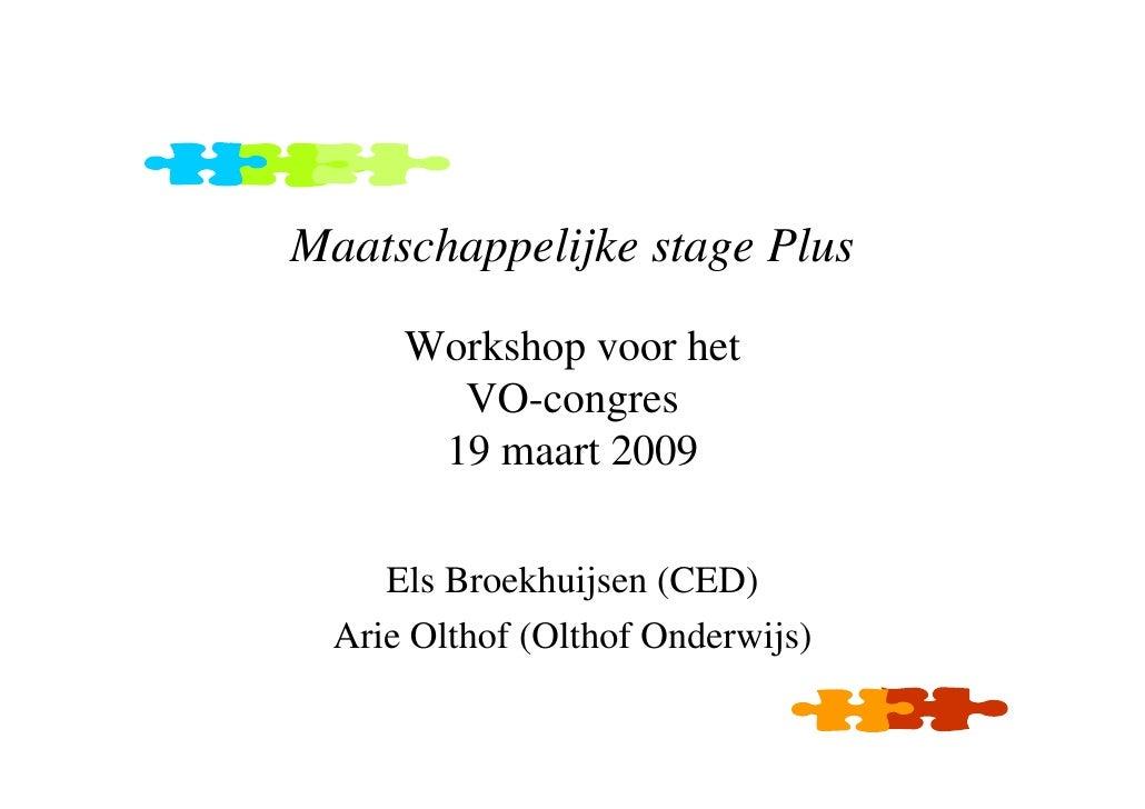 Maatschappelijke stage Plus        Workshop voor het         VO-congres        19 maart 2009       Els Broekhuijsen (CED) ...