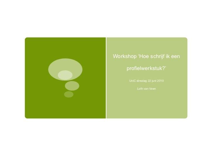 Workshop 'Hoe schrijf ik een profielwerkstuk?' UniC dinsdag 22 juni 2010 Loth van Veen