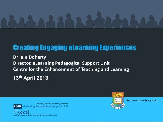 Creating Engaging eLearning ExperiencesDr Iain DohertyDirector, eLearning Pedagogical Support UnitCentre for the Enhanceme...