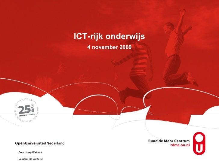 ICT-rijk onderwijs 4 november 2009 Door: Jaap Walhout Locatie: I&I Lunteren