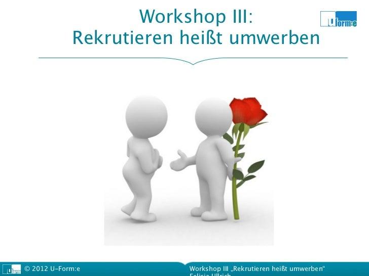 """Workshop III:            Rekrutieren heißt umwerben© 2012 U-Form:e         Workshop III """"Rekrutieren heißt umwerben"""""""