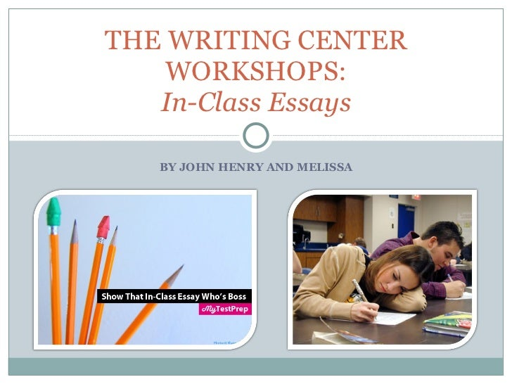 BY JOHN HENRY AND MELISSA THE WRITING CENTER WORKSHOPS: In-Class Essays