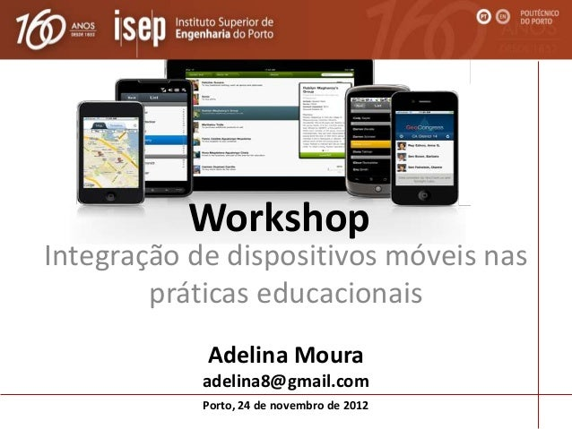 WorkshopIntegração de dispositivos móveis nas        práticas educacionais            Adelina Moura            adelina8@gm...