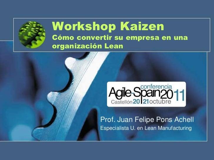 Workshop KaizenCómo convertir su empresa en unaorganización Lean           Prof. Juan Felipe Pons Achell           Especia...