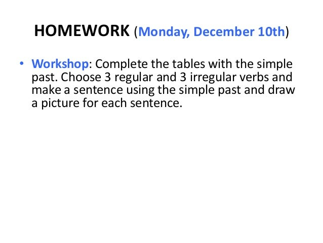 HOMEWORK (Monday, December 10th)• Workshop: Complete the tables with the simple  past. Choose 3 regular and 3 irregular ve...