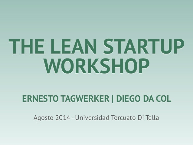 THE LEAN STARTUP WORKSHOP Agosto 2014 - Universidad Torcuato Di Tella ERNESTO TAGWERKER | DIEGO DA COL