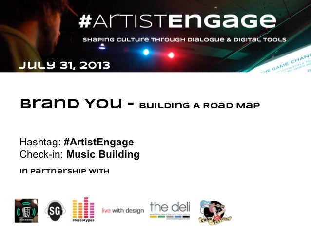 July 31, 2013 Brand You - building A Road Map Hashtag: #ArtistEngage Check-in: Music Building In partnership with