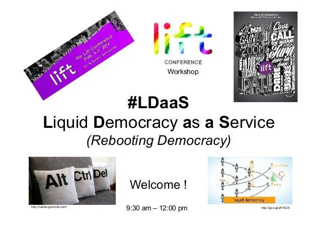 Welcome ! Workshop #LDaaS Liquid Democracy as a Service (Rebooting Democracy) http://cache.gizmodo.com/ http://goo.gl/uR1E...