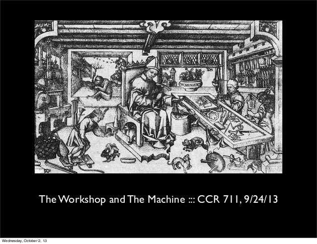 The Workshop and The Machine ::: CCR 711, 9/24/13 Wednesday, October 2, 13