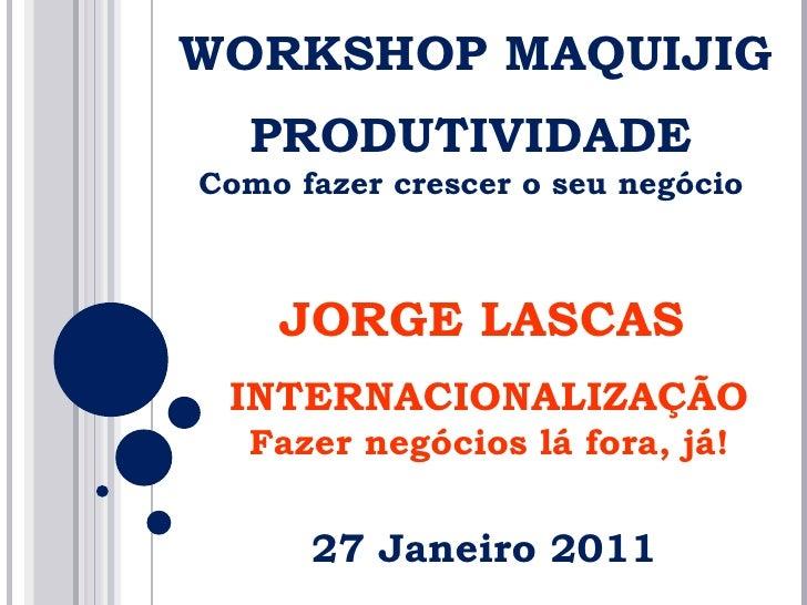 WORKSHOP MAQUIJIG PRODUTIVIDADE Como fazer crescer o seu negócio JORGE LASCAS INTERNACIONALIZAÇÃO Fazer negócios lá fora, ...