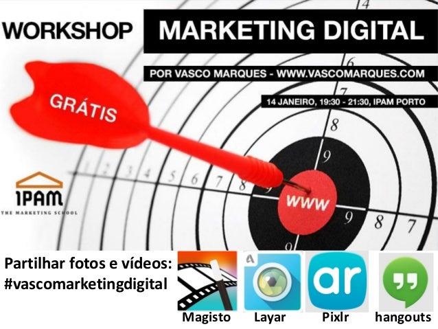 Partilhar fotos e vídeos: #vascomarketingdigital Magisto  Layar  Pixlr  1 hangouts