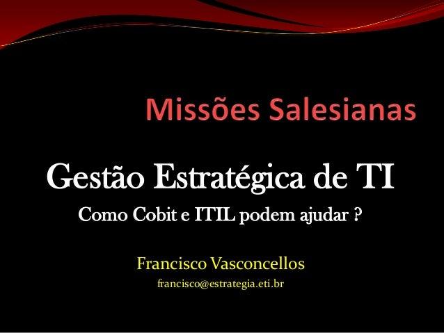 Gestão Estratégica de TI  Como Cobit e ITIL podem ajudar ?        Francisco Vasconcellos          francisco@estrategia.eti...
