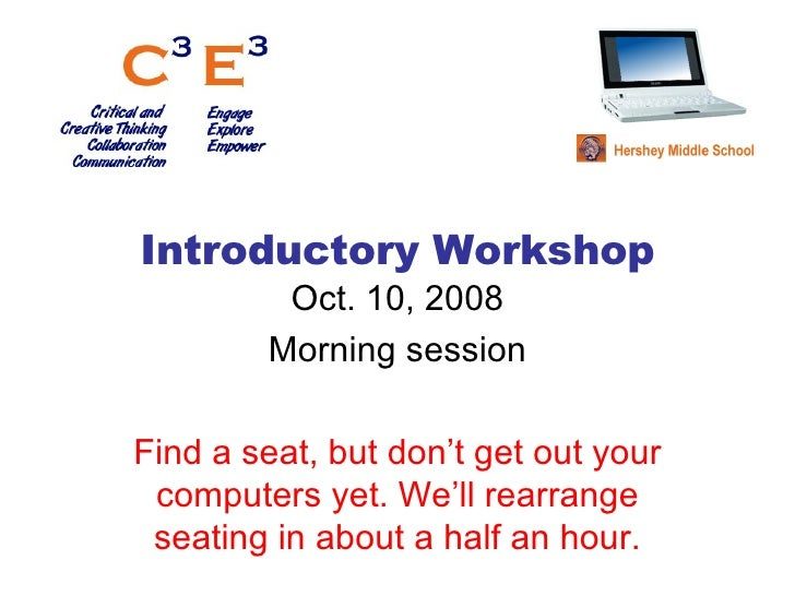 Introductory Workshop Oct. 10, 2008 Morning session Find a seat, but don't get out your computers yet. We'll rearrange sea...