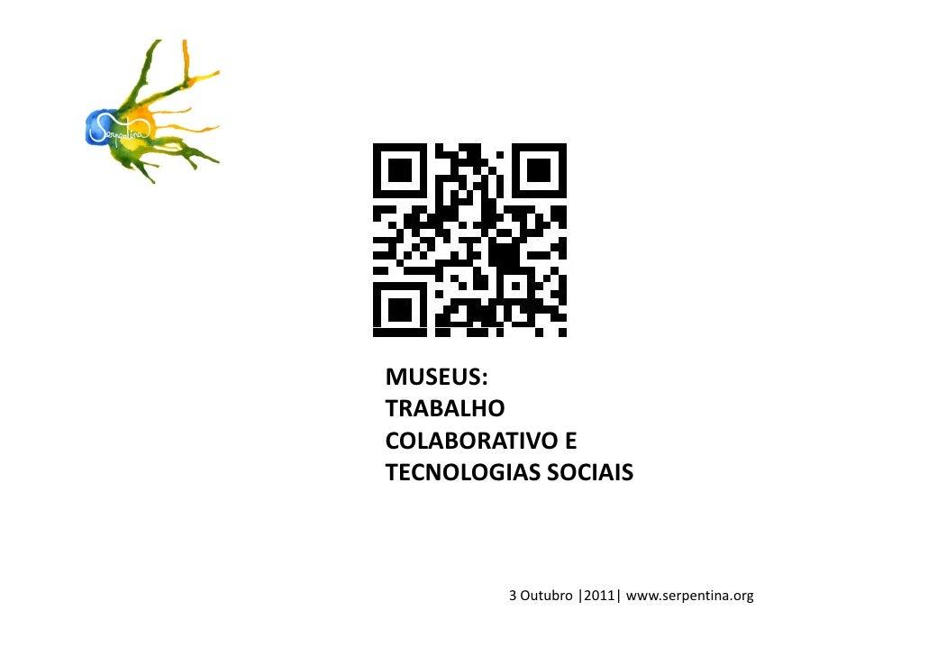 MUSEUS:TRABALHOCOLABORATIVO ETECNOLOGIAS SOCIAIS         3 Outubro |2011| www.serpentina.org