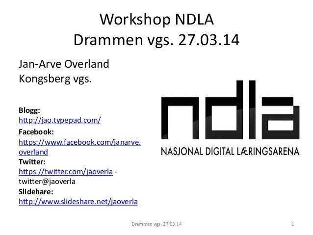 Workshop NDLA Drammen vgs. 27.03.14 Jan-Arve Overland Kongsberg vgs. Blogg: http://jao.typepad.com/ Facebook: https://www....