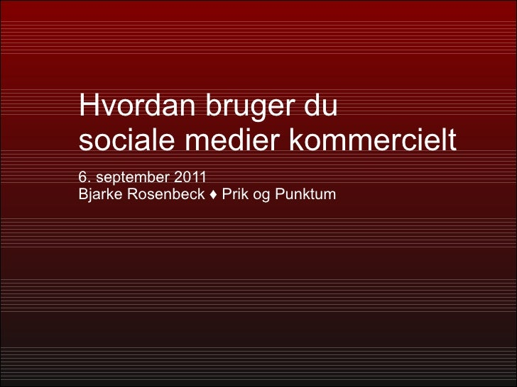 Hvordan bruger du  sociale medier kommercielt 6. september 2011 Bjarke Rosenbeck  ♦ Prik og Punktum