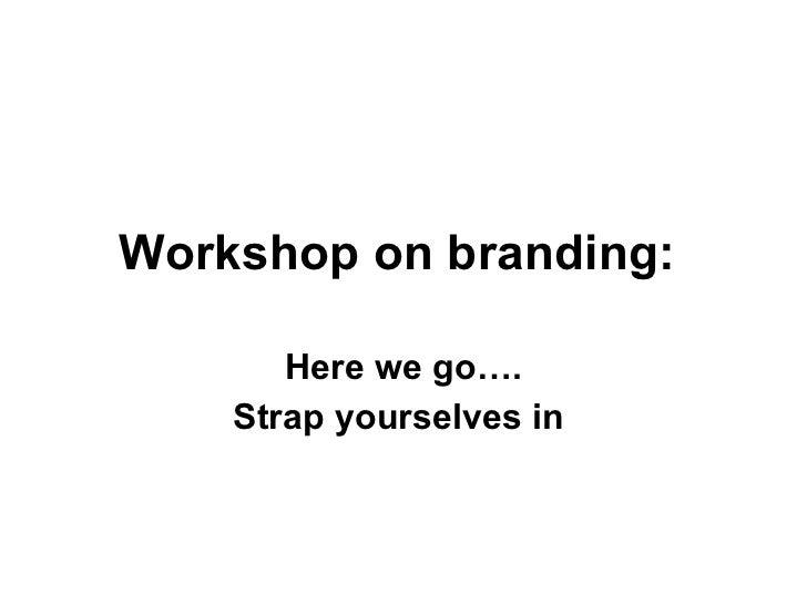 Workshop on branding:   Here we go…. Strap yourselves in
