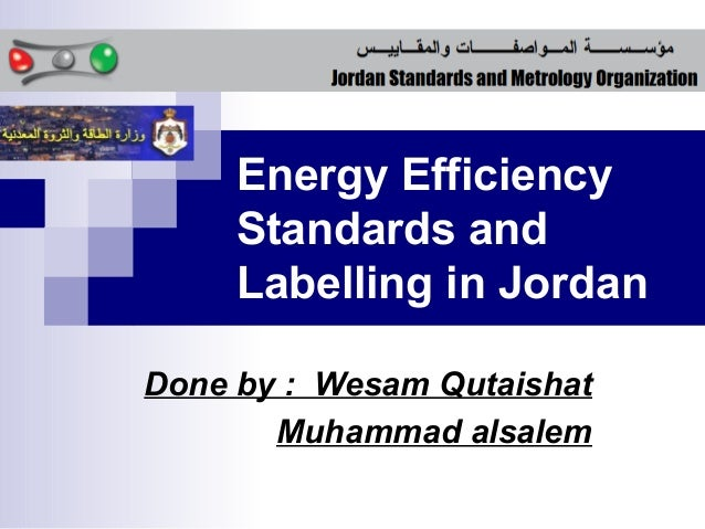 Energy Efficiency     Standards and     Labelling in JordanDone by : Wesam Qutaishat       Muhammad alsalem