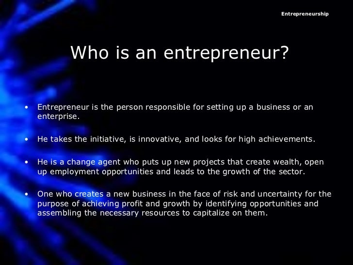 Who is an entrepreneur? <ul><li>Entrepreneur is the person responsible for setting up a business or an enterprise.  </li><...