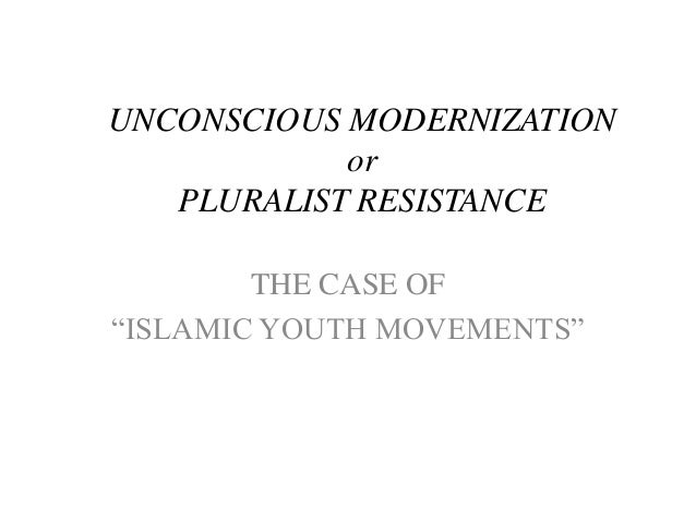 """UNCONSCIOUS MODERNIZATION or PLURALIST RESISTANCE THE CASE OF """"ISLAMIC YOUTH MOVEMENTS"""""""