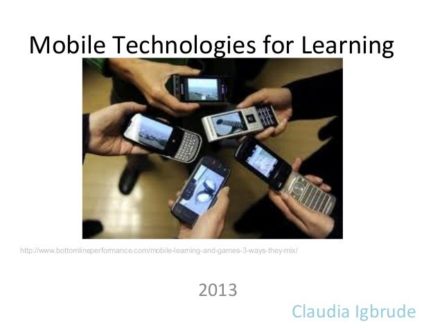 Mobile Technologies for LearningClaudia Igbrude2013http://www.bottomlineperformance.com/mobile-learning-and-games-3-ways-t...