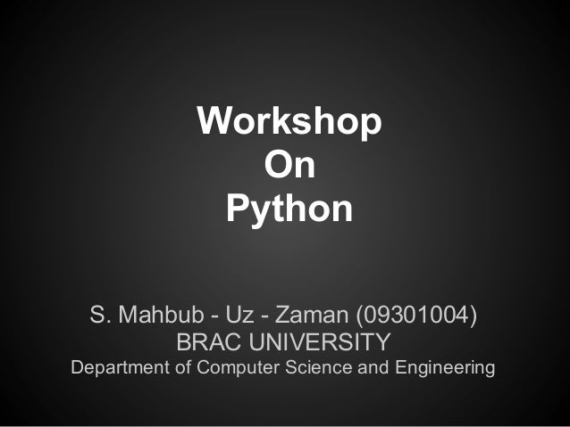 Workshop                On              Python  S. Mahbub - Uz - Zaman (09301004)         BRAC UNIVERSITYDepartment of Com...