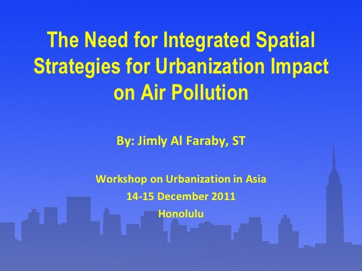 The Need for Integrated Spatial Strategies for Urbanization Impact on Air Pollution By: Jimly Al Faraby, ST Workshop on Ur...