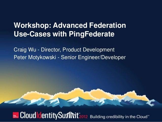 Workshop: Advanced FederationUse-Cases with PingFederateCraig Wu - Director, Product DevelopmentPeter Motykowski - Senior ...
