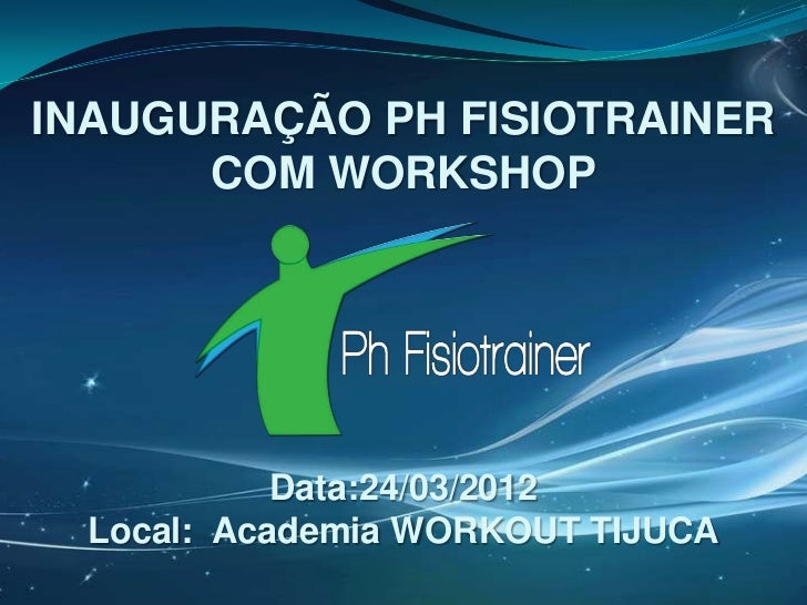 INAUGURAÇÃO PH FISIOTRAINER      COM WORKSHOP            Data:24/03/2012  Local: Academia WORKOUT TIJUCA
