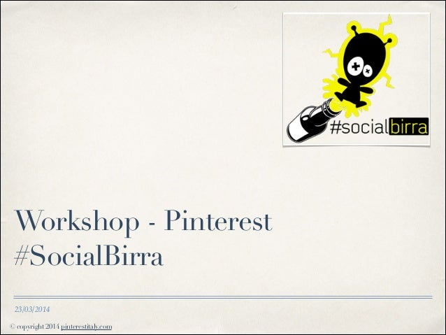 © copyright 2014 pinterestitaly.com 23/03/2014 Workshop - Pinterest #SocialBirra