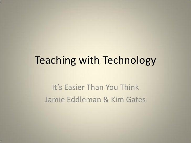 Teaching with Technology    It's Easier Than You Think  Jamie Eddleman & Kim Gates