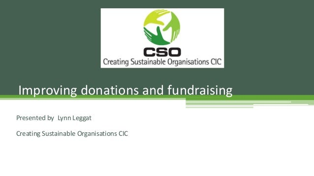 Presented by Lynn Leggat Creating Sustainable Organisations CIC Improving donations and fundraising