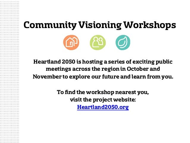 CommunityVisioning Workshops Heartland 2050 is hosting a series of exciting public meetings across the region in October a...