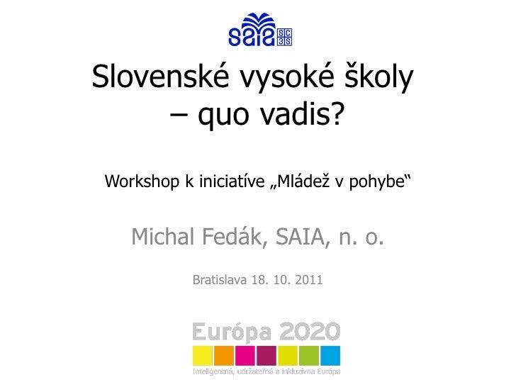 """Slovenské vysoké školy  – quo vadis? Workshop k iniciatíve """"Mládež v pohybe"""" Michal Fedák, SAIA, n. o. Bratislava 18. 10. ..."""