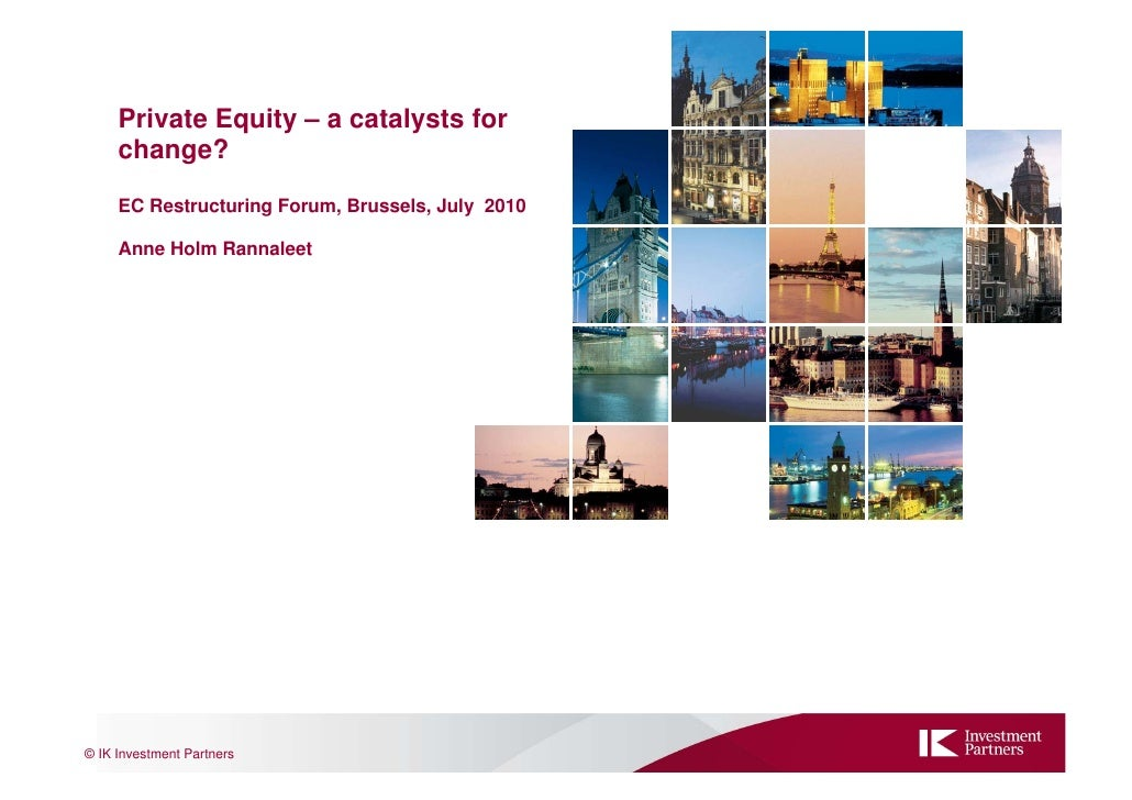 Private Equity – a catalysts for      change?      EC Restructuring Forum, Brussels, July 2010       Anne Holm Rannaleet  ...