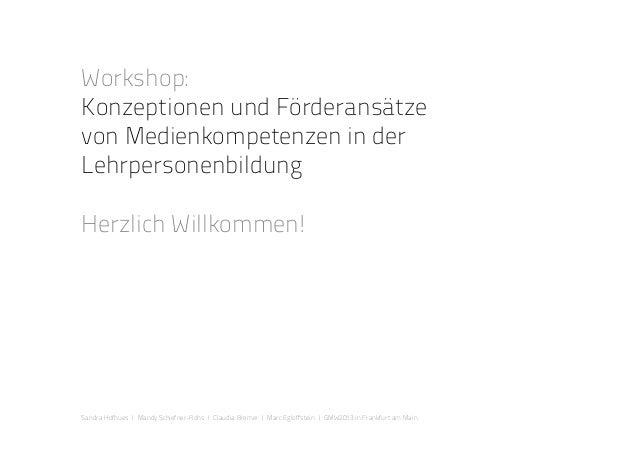 Workshop: Konzeptionen und Förderansätze von Medienkompetenzen in der Lehrpersonenbildung Herzlich Willkommen! Sandra Hofh...