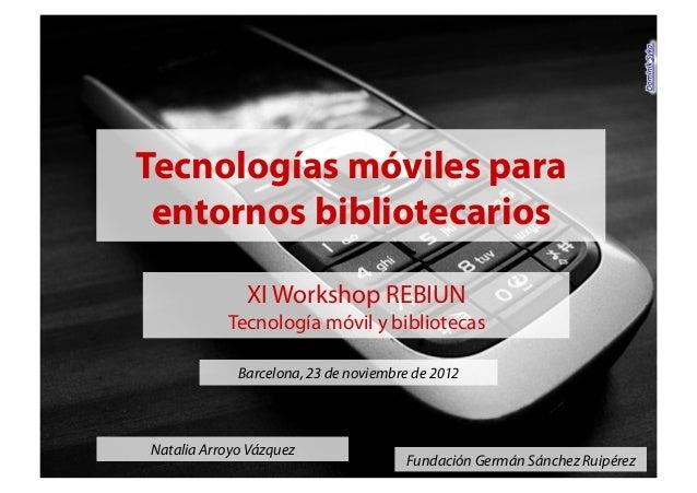 Natalia Arroyo Vázquez Fundación Germán Sánchez Ruipérez Tecnologías móviles para entornos bibliotecarios XI Workshop REBI...