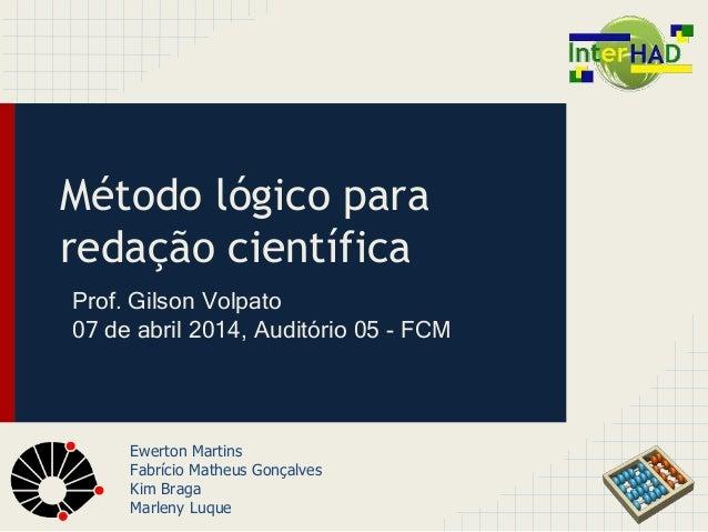 Método lógico para  redação científica  Prof. Gilson Volpato  07 de abril 2014, Auditório 05 - FCM  Ewerton Martins  Fabrí...