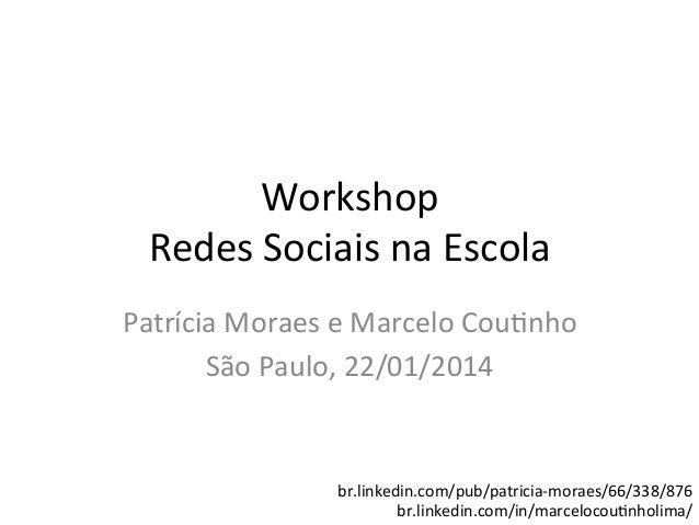 Workshop   Redes  Sociais  na  Escola   Patrícia  Moraes  e  Marcelo  Cou9nho   São  Paulo,  22/01...