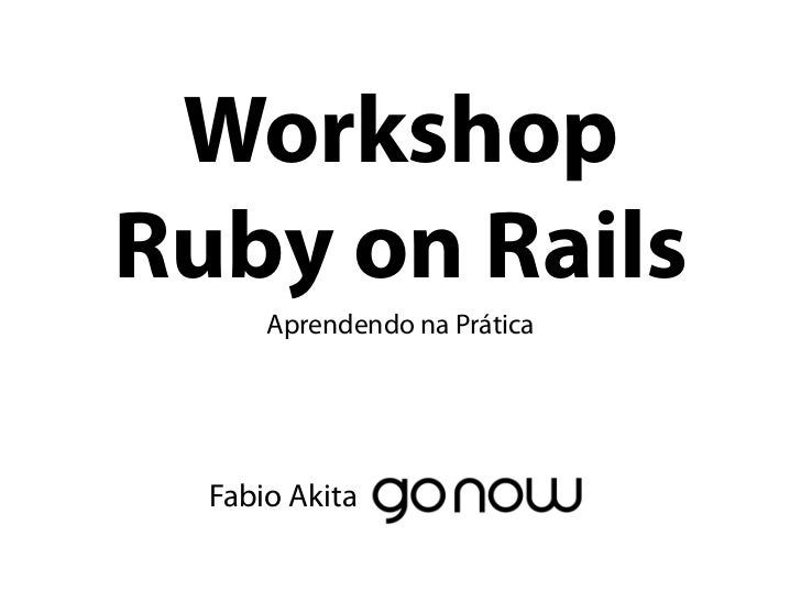 WorkshopRuby on Rails      Aprendendo na Prática  Fabio Akita
