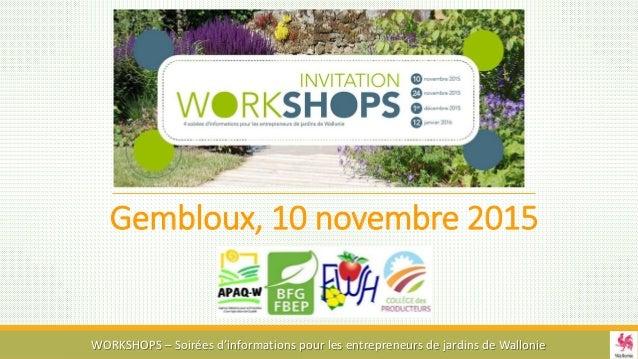 Gembloux, 10 novembre 2015 WORKSHOPS – Soirées d'informations pour les entrepreneurs de jardins de Wallonie