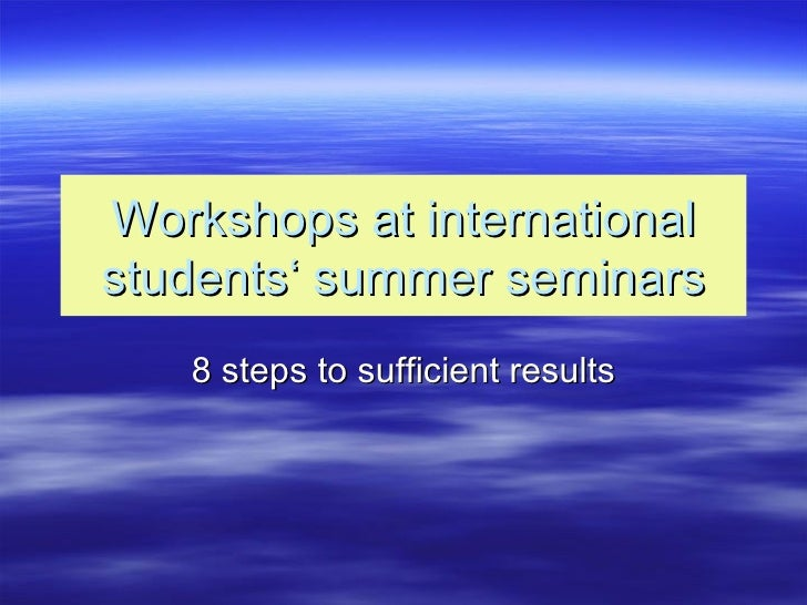 Workshops at international students' summer seminars 8 steps to sufficient results