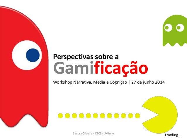 Perspectivas sobre a Workshop Narrativa, Media e Cognição   27 de junho 2014 Gamificação Loading….Sandra Oliveira – CECS -...