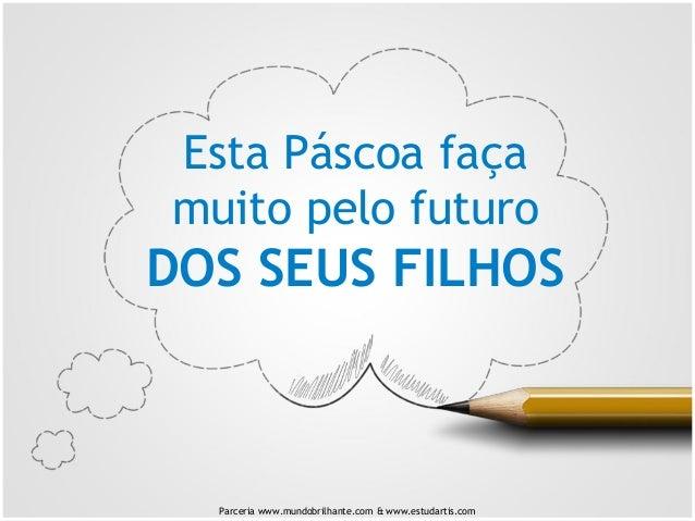 Esta Páscoa faça muito pelo futuro DOS SEUS FILHOS Parceria www.mundobrilhante.com & www.estudartis.com