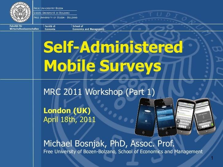 Self-AdministeredMobile SurveysMRC 2011 Workshop (Part 1)London (UK)April 18th, 2011Michael Bosnjak, PhD, Assoc. Prof.Free...