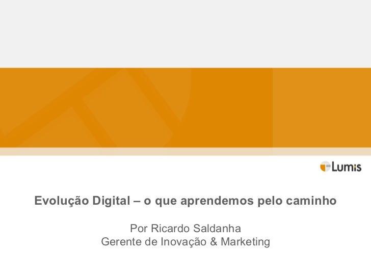 Evolução Digital – o que aprendemos pelo caminho Por Ricardo Saldanha Gerente de Inovação & Marketing